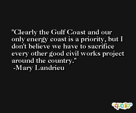 Clearly the Gulf Coast and our only energy coast is a priority, but I don't believe we have to sacrifice every other good civil works project around the country. -Mary Landrieu