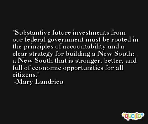 Substantive future investments from our federal government must be rooted in the principles of accountability and a clear strategy for building a New South: a New South that is stronger, better, and full of economic opportunities for all citizens. -Mary Landrieu
