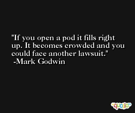 If you open a pod it fills right up. It becomes crowded and you could face another lawsuit. -Mark Godwin
