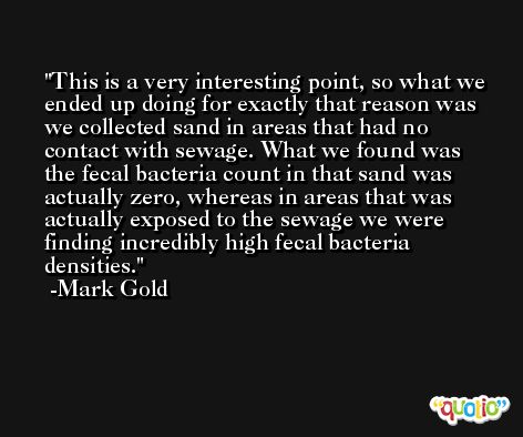 This is a very interesting point, so what we ended up doing for exactly that reason was we collected sand in areas that had no contact with sewage. What we found was the fecal bacteria count in that sand was actually zero, whereas in areas that was actually exposed to the sewage we were finding incredibly high fecal bacteria densities. -Mark Gold