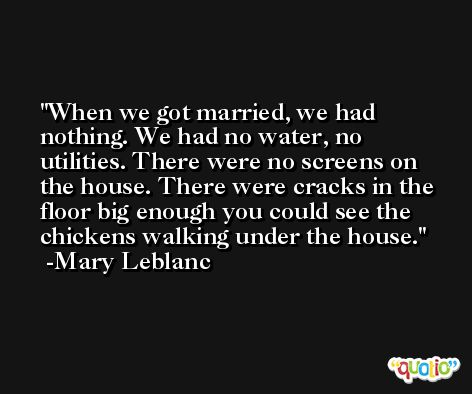 When we got married, we had nothing. We had no water, no utilities. There were no screens on the house. There were cracks in the floor big enough you could see the chickens walking under the house. -Mary Leblanc