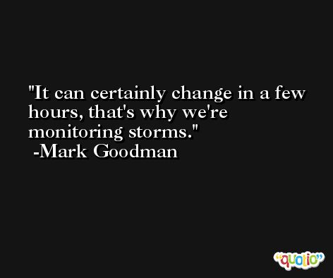 It can certainly change in a few hours, that's why we're monitoring storms. -Mark Goodman