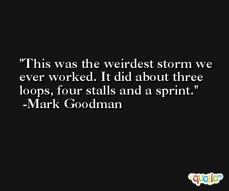 This was the weirdest storm we ever worked. It did about three loops, four stalls and a sprint. -Mark Goodman