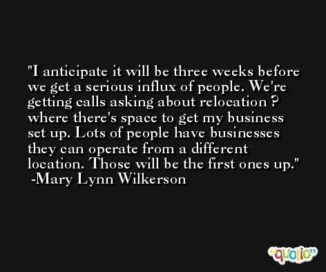 I anticipate it will be three weeks before we get a serious influx of people. We're getting calls asking about relocation ? where there's space to get my business set up. Lots of people have businesses they can operate from a different location. Those will be the first ones up. -Mary Lynn Wilkerson
