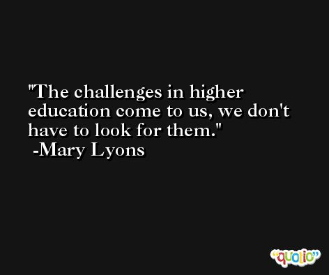 The challenges in higher education come to us, we don't have to look for them. -Mary Lyons