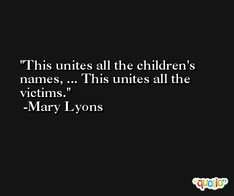 This unites all the children's names, ... This unites all the victims. -Mary Lyons