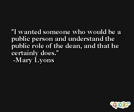 I wanted someone who would be a public person and understand the public role of the dean, and that he certainly does. -Mary Lyons