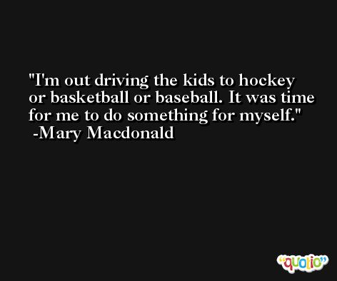 I'm out driving the kids to hockey or basketball or baseball. It was time for me to do something for myself. -Mary Macdonald