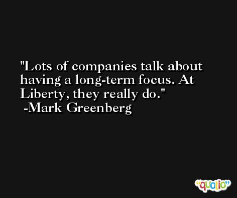 Lots of companies talk about having a long-term focus. At Liberty, they really do. -Mark Greenberg