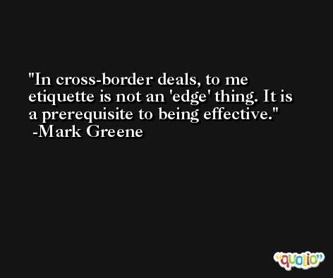 In cross-border deals, to me etiquette is not an 'edge' thing. It is a prerequisite to being effective. -Mark Greene