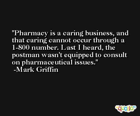 Pharmacy is a caring business, and that caring cannot occur through a 1-800 number. Last I heard, the postman wasn't equipped to consult on pharmaceutical issues. -Mark Griffin