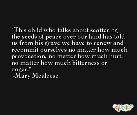 This child who talks about scattering the seeds of peace over our land has told us from his grave we have to renew and recommit ourselves no matter how much provocation, no matter how much hurt, no matter how much bitterness or anger. -Mary Mcaleese