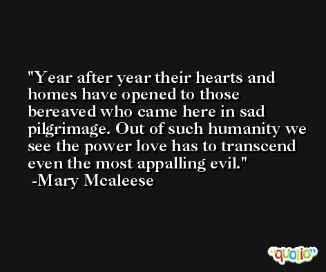 Year after year their hearts and homes have opened to those bereaved who came here in sad pilgrimage. Out of such humanity we see the power love has to transcend even the most appalling evil. -Mary Mcaleese