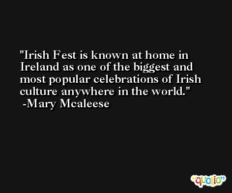 Irish Fest is known at home in Ireland as one of the biggest and most popular celebrations of Irish culture anywhere in the world. -Mary Mcaleese