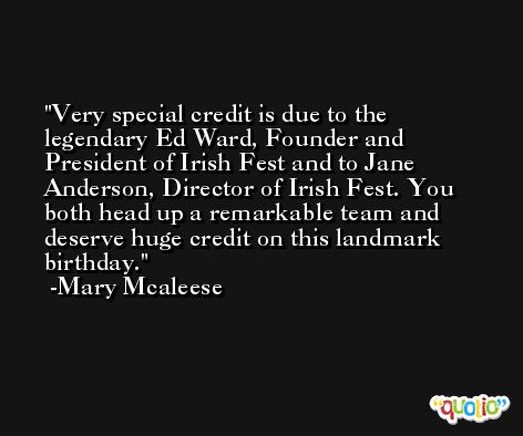 Very special credit is due to the legendary Ed Ward, Founder and President of Irish Fest and to Jane Anderson, Director of Irish Fest. You both head up a remarkable team and deserve huge credit on this landmark birthday. -Mary Mcaleese