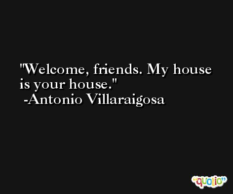 Welcome, friends. My house is your house. -Antonio Villaraigosa