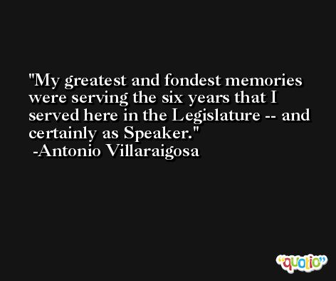 My greatest and fondest memories were serving the six years that I served here in the Legislature -- and certainly as Speaker. -Antonio Villaraigosa