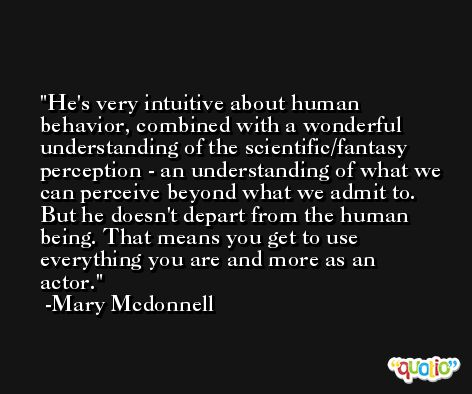 He's very intuitive about human behavior, combined with a wonderful understanding of the scientific/fantasy perception - an understanding of what we can perceive beyond what we admit to. But he doesn't depart from the human being. That means you get to use everything you are and more as an actor. -Mary Mcdonnell