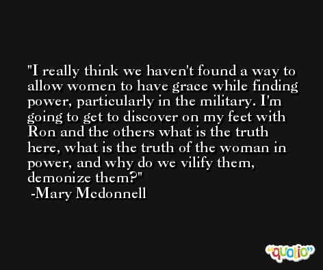I really think we haven't found a way to allow women to have grace while finding power, particularly in the military. I'm going to get to discover on my feet with Ron and the others what is the truth here, what is the truth of the woman in power, and why do we vilify them, demonize them? -Mary Mcdonnell