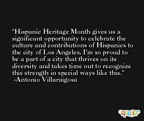 Hispanic Heritage Month gives us a significant opportunity to celebrate the culture and contributions of Hispanics to the city of Los Angeles. I'm so proud to be a part of a city that thrives on its diversity and takes time out to recognize this strength in special ways like this. -Antonio Villaraigosa