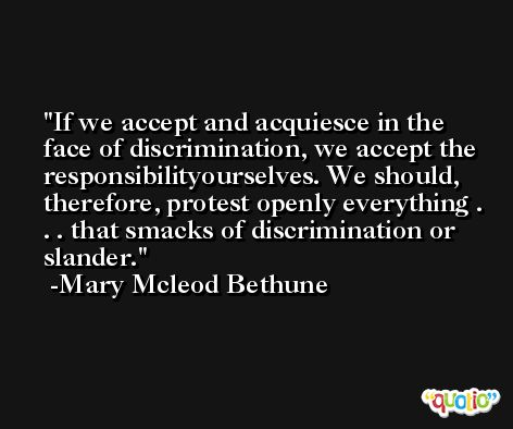 If we accept and acquiesce in the face of discrimination, we accept the responsibilityourselves. We should, therefore, protest openly everything . . . that smacks of discrimination or slander. -Mary Mcleod Bethune