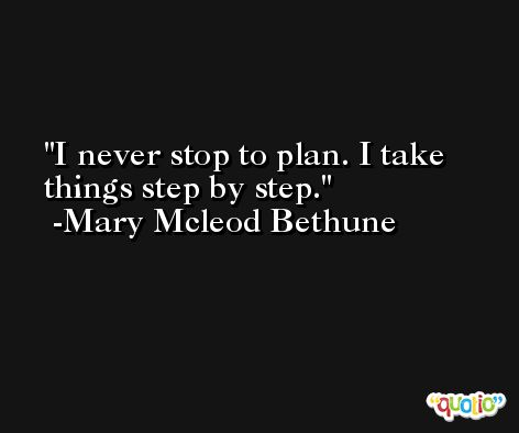I never stop to plan. I take things step by step. -Mary Mcleod Bethune