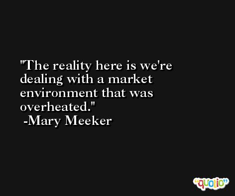 The reality here is we're dealing with a market environment that was overheated. -Mary Meeker