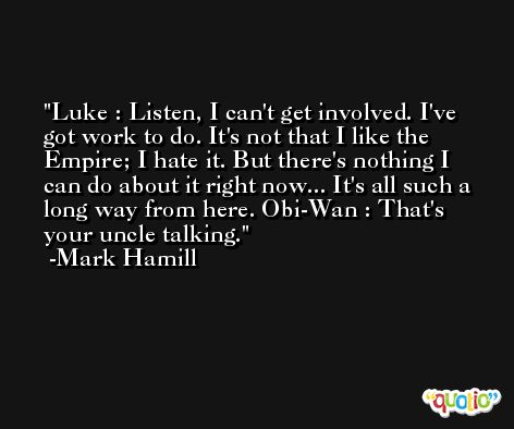 Luke : Listen, I can't get involved. I've got work to do. It's not that I like the Empire; I hate it. But there's nothing I can do about it right now... It's all such a long way from here. Obi-Wan : That's your uncle talking. -Mark Hamill