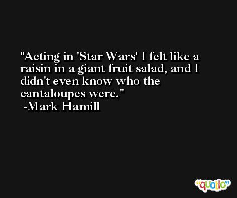 Acting in 'Star Wars' I felt like a raisin in a giant fruit salad, and I didn't even know who the cantaloupes were. -Mark Hamill