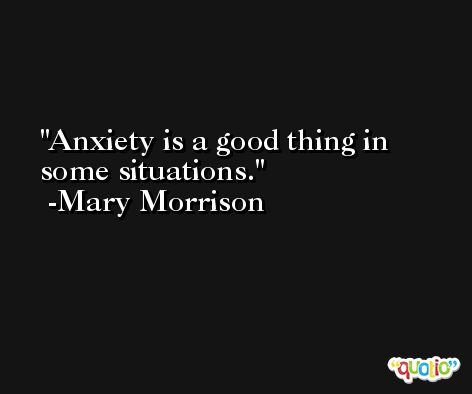 Anxiety is a good thing in some situations. -Mary Morrison