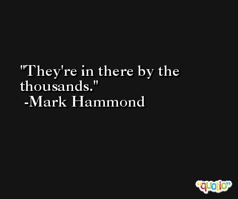 They're in there by the thousands. -Mark Hammond
