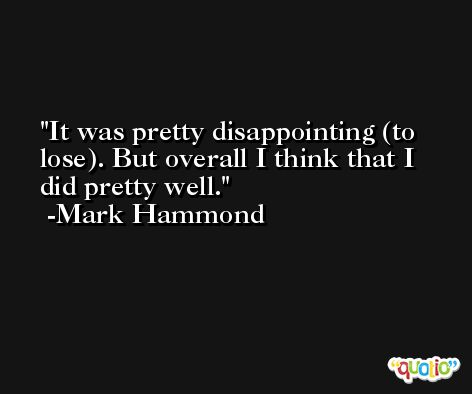 It was pretty disappointing (to lose). But overall I think that I did pretty well. -Mark Hammond
