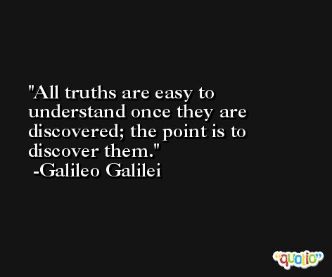 All truths are easy to understand once they are discovered; the point is to discover them. -Galileo Galilei