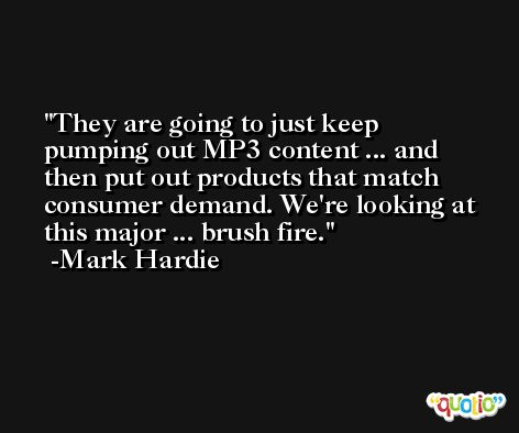 They are going to just keep pumping out MP3 content ... and then put out products that match consumer demand. We're looking at this major ... brush fire. -Mark Hardie