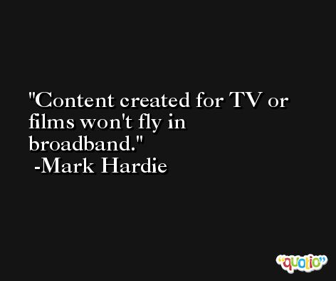 Content created for TV or films won't fly in broadband. -Mark Hardie