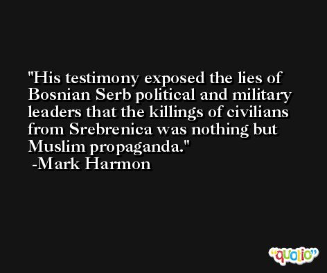 His testimony exposed the lies of Bosnian Serb political and military leaders that the killings of civilians from Srebrenica was nothing but Muslim propaganda. -Mark Harmon