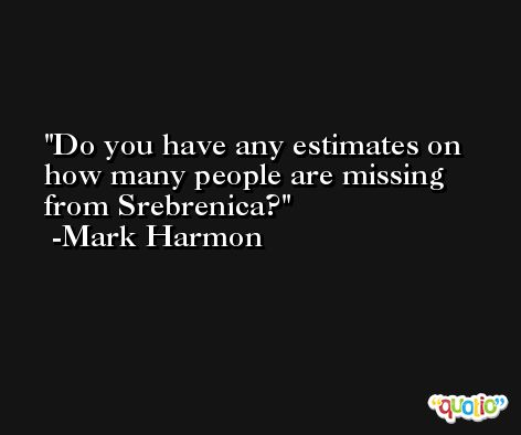 Do you have any estimates on how many people are missing from Srebrenica? -Mark Harmon