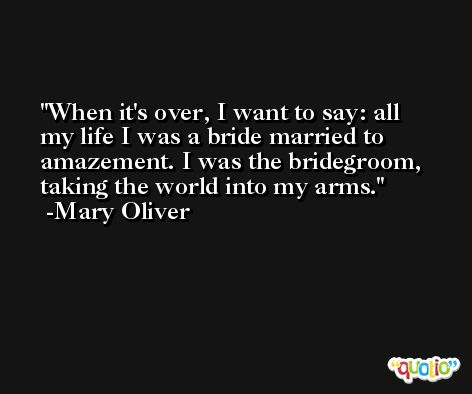 When it's over, I want to say: all my life I was a bride married to amazement. I was the bridegroom, taking the world into my arms. -Mary Oliver