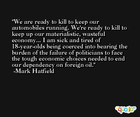 We are ready to kill to keep our automobiles running. We're ready to kill to keep up our materialistic, wasteful economy... I am sick and tired of 18-year-olds being coerced into bearing the burden of the failure of politicians to face the tough economic choices needed to end our dependency on foreign oil. -Mark Hatfield