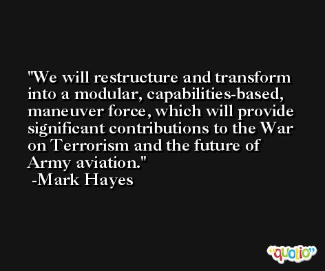 We will restructure and transform into a modular, capabilities-based, maneuver force, which will provide significant contributions to the War on Terrorism and the future of Army aviation. -Mark Hayes