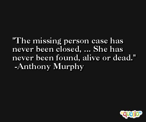 The missing person case has never been closed, ... She has never been found, alive or dead. -Anthony Murphy