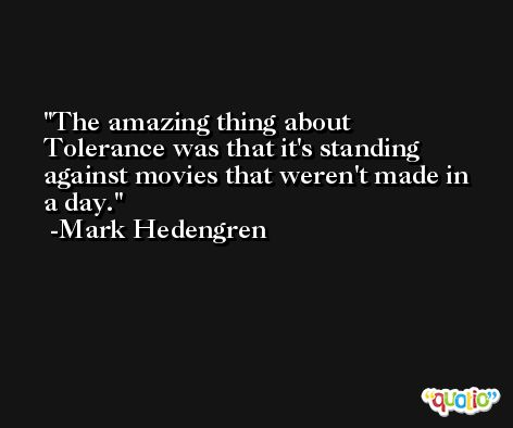 The amazing thing about Tolerance was that it's standing against movies that weren't made in a day. -Mark Hedengren