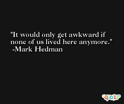 It would only get awkward if none of us lived here anymore. -Mark Hedman