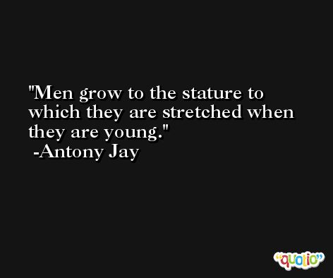 Men grow to the stature to which they are stretched when they are young. -Antony Jay