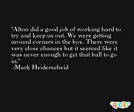 Alton did a good job of working hard to try and keep us out. We were getting around corners in the box. There were very close chances but it seemed like it was never enough to get that ball to go in. -Mark Heiderscheid