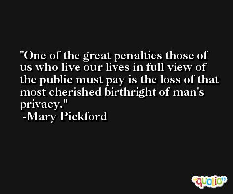 One of the great penalties those of us who live our lives in full view of the public must pay is the loss of that most cherished birthright of man's privacy. -Mary Pickford