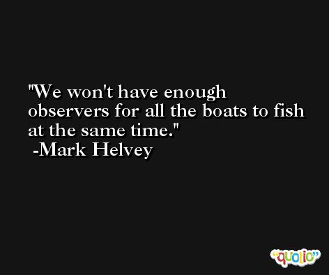 We won't have enough observers for all the boats to fish at the same time. -Mark Helvey