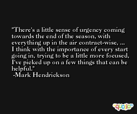 There's a little sense of urgency coming towards the end of the season, with everything up in the air contract-wise, ... I think with the importance of every start going in, trying to be a little more focused, I've picked up on a few things that can be helpful. -Mark Hendrickson