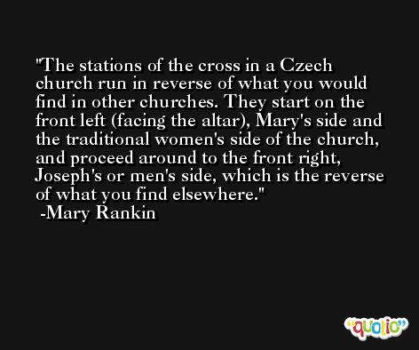 The stations of the cross in a Czech church run in reverse of what you would find in other churches. They start on the front left (facing the altar), Mary's side and the traditional women's side of the church, and proceed around to the front right, Joseph's or men's side, which is the reverse of what you find elsewhere. -Mary Rankin