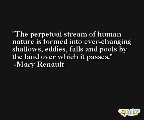 The perpetual stream of human nature is formed into ever-changing shallows, eddies, falls and pools by the land over which it passes. -Mary Renault